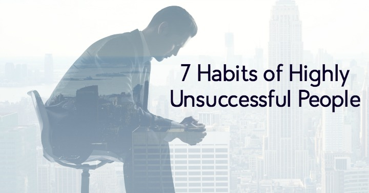 7 Destructive Habits Of Highly Unsuccessful People